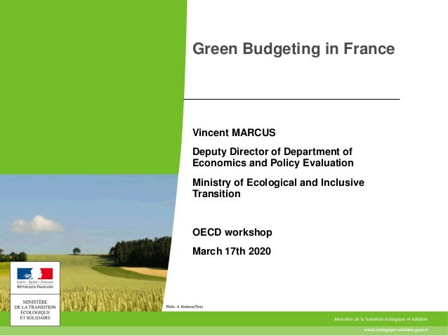 Green Budgeting in France Vincent MARCUS Deputy Director of Department of Economics and Policy Evaluation Ministry of Ecol...