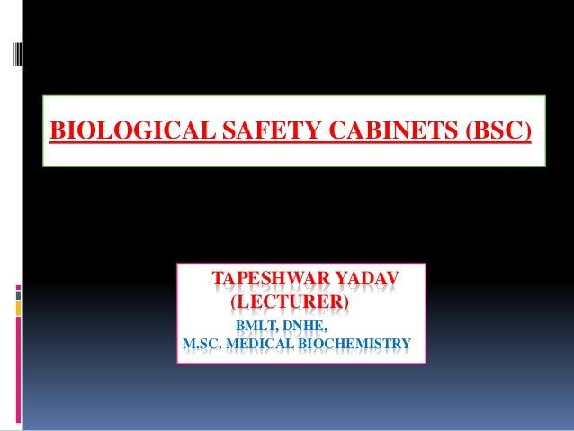 TAPESHWAR YADAV (LECTURER) BMLT, DNHE, M.SC. MEDICAL BIOCHEMISTRY BIOLOGICAL SAFETY CABINETS (BSC)