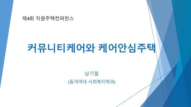 커뮤니티케어와 케어안심주택 남기철 (동덕여대 사회복지학과) 제4회 지원주택컨퍼런스