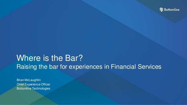 1 Where is the Bar? Raising the bar for experiences in Financial Services Brian McLaughlin Chief Experience Officer Bottom...