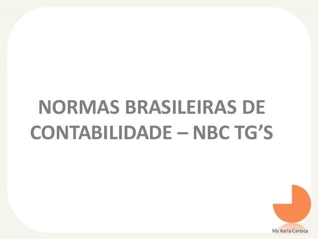 NORMAS BRASILEIRAS DE CONTABILIDADE – NBC TG'S  Ms Karla Carioca