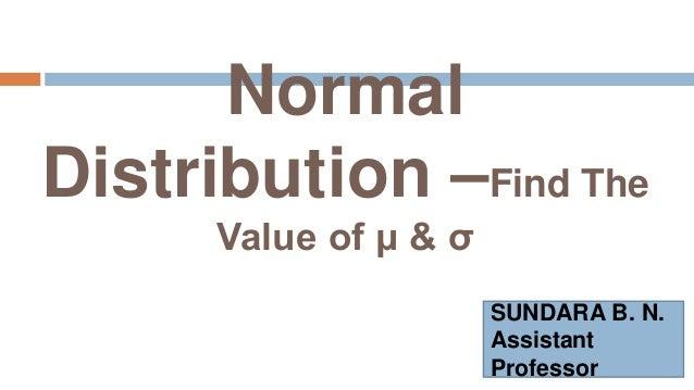 Normal Distribution –Find The Value of μ & σ SUNDARA B. N. Assistant Professor