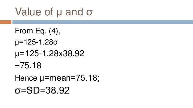 Value of μ and σ From Eq. (4), μ=125-1.28σ μ=125-1.28x38.92 =75.18 Hence μ=mean=75.18; σ=SD=38.92