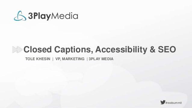 #reelsummit TOLE KHESIN | VP, MARKETING | 3PLAY MEDIA Closed Captions, Accessibility & SEO