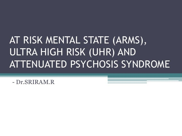 AT RISK MENTAL STATE (ARMS), ULTRA HIGH RISK (UHR) AND ATTENUATED PSYCHOSIS SYNDROME - Dr.SRIRAM.R