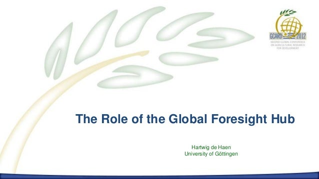 The Role of the Global Foresight HubThe Role of the Global Foresight Hub                            Hartwig de Haen       ...