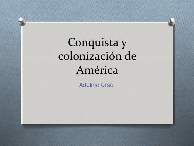 Conquista ycolonización deAméricaAdelina Urse