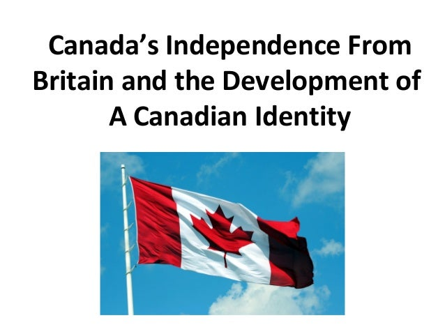 Canada's Independence From Britain and the Development of A Canadian Identity