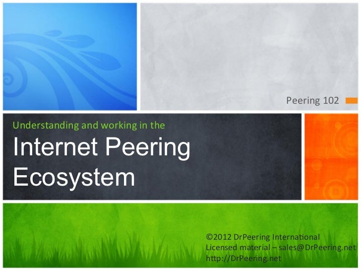 Peering	  102	  Understanding	  and	  working	  in	  theInternet PeeringEcosystem                                         ...