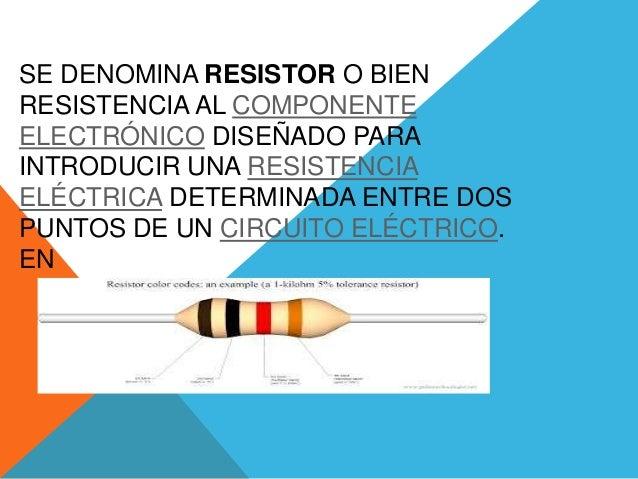 SE DENOMINA RESISTOR O BIEN RESISTENCIA AL COMPONENTE ELECTRÓNICO DISEÑADO PARA INTRODUCIR UNA RESISTENCIA ELÉCTRICA DETER...