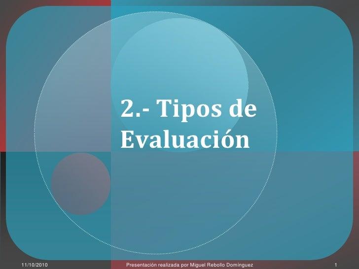 Presentaciónrealizadapor Miguel Rebollo Domínguez<br />1<br />11/10/2010<br />2.- Tipos de Evaluación<br />