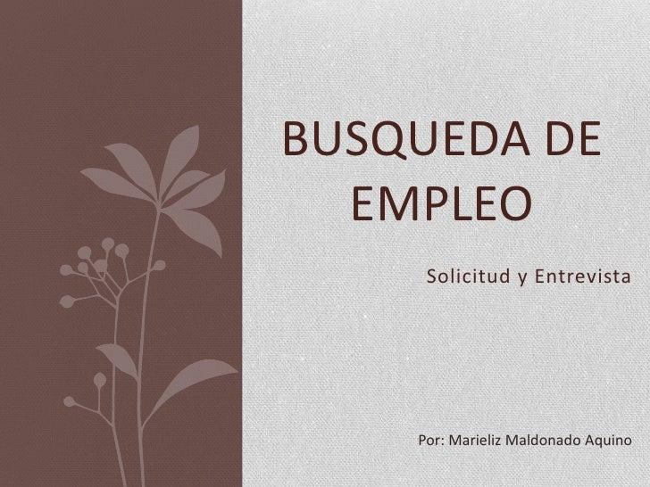 BUSQUEDA DE  EMPLEO     Solicitud y Entrevista    Por: Marieliz Maldonado Aquino