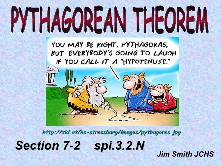 PYTHAGOREAN THEOREM Jim Smith JCHS Section 7-2  spi.3.2.N http://sid.at/hs-strassburg/images/pythagoras.jpg