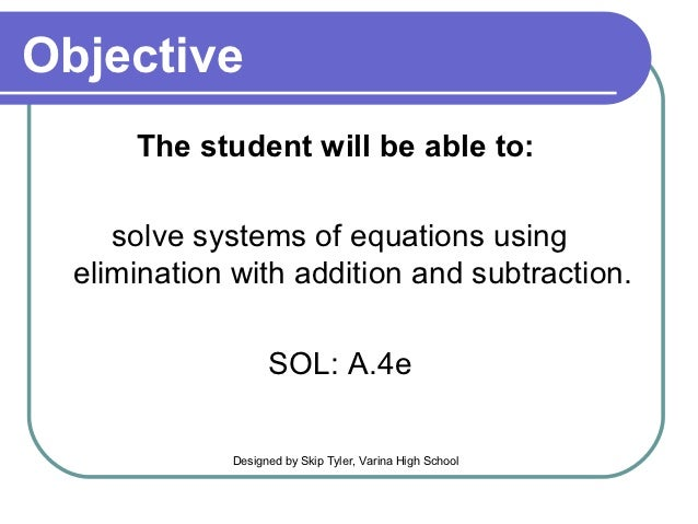 Objective      The student will be able to:     solve systems of equations using  elimination with addition and subtractio...
