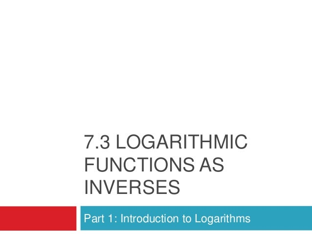 7.3 LOGARITHMICFUNCTIONS ASINVERSESPart 1: Introduction to Logarithms
