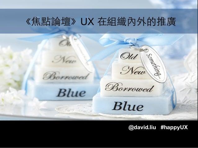 《焦點論壇》UX 在組織內外的推廣  @david.liu #happyUX