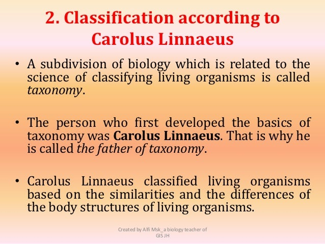 an overview of the classification of living organisms Classification of living organisms linnaean system of classification living organisms are classified into groups depending on their structure and characteristics.