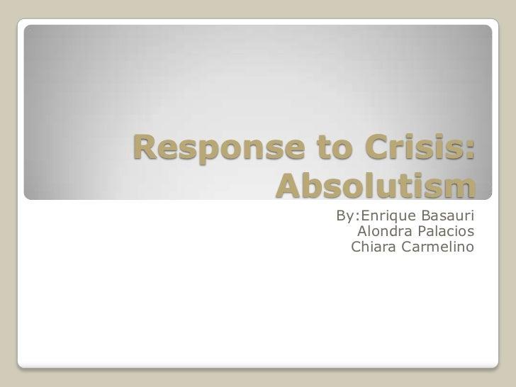 Response to Crisis: Absolutism<br />By:EnriqueBasauri<br />Alondra Palacios<br />Chiara Carmelino<br />