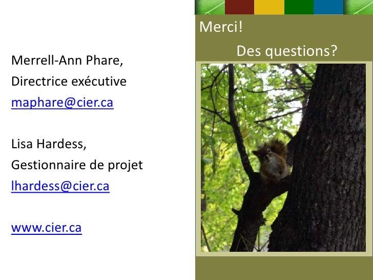 Merci!                              Des questions?Merrell-Ann Phare,Directrice exécutivemaphare@cier.caLisa Hardess,Gestio...