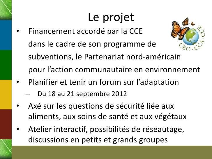 Le projet•   Financement accordé par la CCE    dans le cadre de son programme de    subventions, le Partenariat nord-améri...
