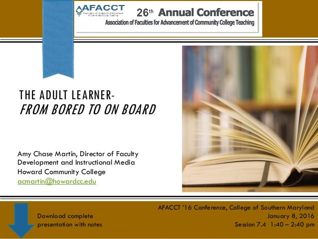 THE ADULT LEARNER- FROM BORED TO ON BOARD Amy Chase Martin, Director of Faculty Development and Instructional Media Howard...