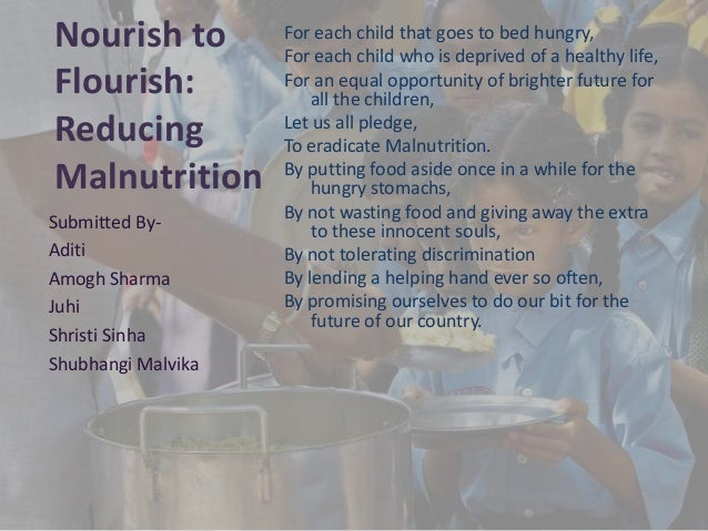 Nourish to Flourish: Reducing Malnutrition For each child that goes to bed hungry, For each child who is deprived of a hea...