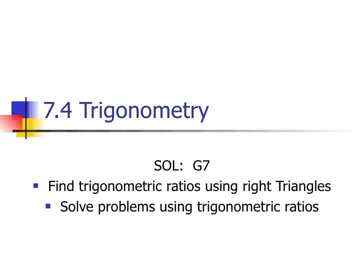 7.4 Trigonometry  <ul><li>SOL:  G7 </li></ul><ul><li>Find trigonometric ratios using right Triangles </li></ul><ul><li>Sol...