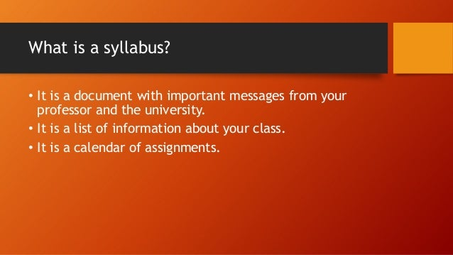 What is a syllabus? • It is a document with important messages from your professor and the university. • It is a list of i...