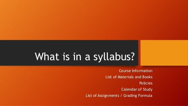 What is in a syllabus? Course Information List of Materials and Books  Policies Calendar of Study List of Assignments / Gr...