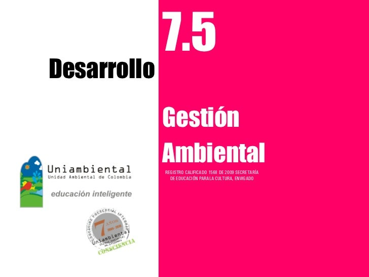 7.5Desarrollo             Gestión             Ambiental             REGISTRO CALIFICADO 1568 DE 2009 SECRETARÍA           ...