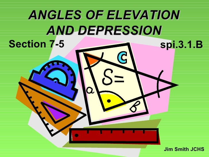 ANGLES OF ELEVATION AND DEPRESSION Jim Smith JCHS Section 7-5 spi.3.1.B