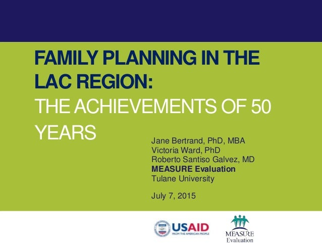 FAMILY PLANNING IN THE LAC REGION: THEACHIEVEMENTS OF 50 YEARS Jane Bertrand, PhD, MBA Victoria Ward, PhD Roberto Santiso ...