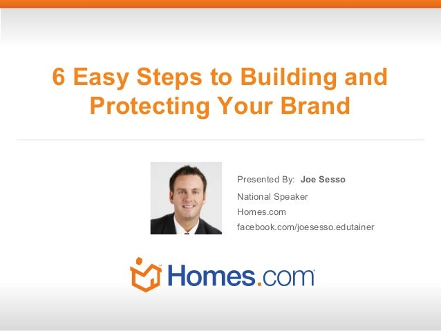 6 Easy Steps to Building and Protecting Your Brand Presented By: Joe Sesso National Speaker Homes.com facebook.com/joesess...