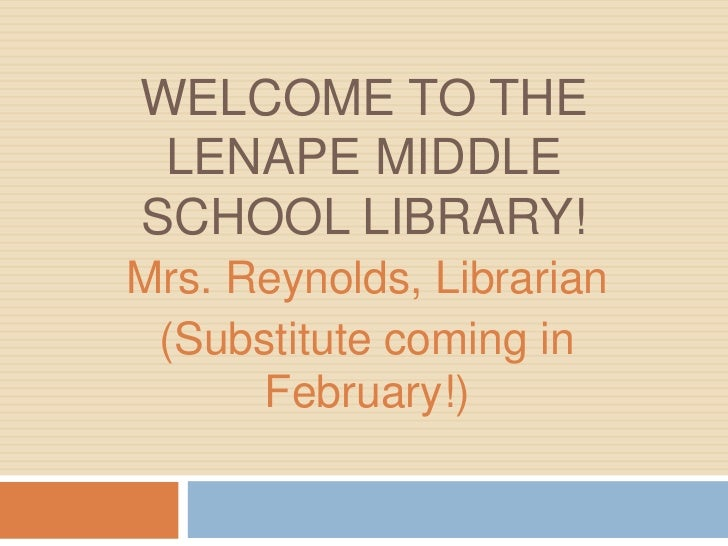 WELCOME TO THE LENAPE MIDDLESCHOOL LIBRARY!Mrs. Reynolds, Librarian (Substitute coming in      February!)