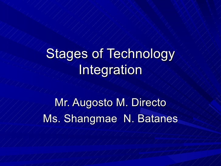 Stages of Technology Integration Mr. Augosto M. Directo Ms. Shangmae  N. Batanes