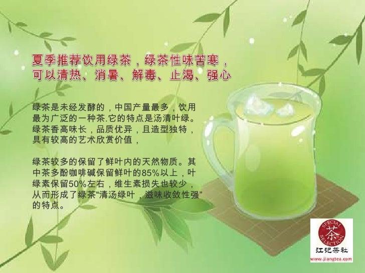 夏季推荐饮用绿茶,绿茶性味苦寒,<br />可以清热、消暑、解毒、止渴、强心<br />绿茶是未经发酵的,中国产量最多,饮用最为广泛的一种茶.它的特点是汤清叶绿。绿茶香高味长,品质优异,且造型独特,具有较高的艺术欣赏价值,<br />绿茶较多的...