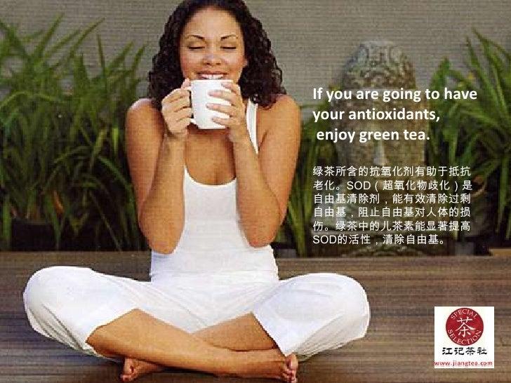 If you are going to have your antioxidants,<br /> enjoy green tea.<br />绿茶所含的抗氧化剂有助于抵抗老化。SOD(超氧化物歧化)是自由基清除剂,能有效清除过剩自由基,阻止自...