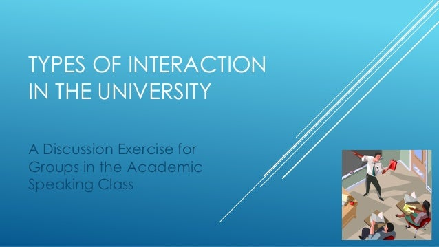 TYPES OF INTERACTION IN THE UNIVERSITY A Discussion Exercise for Groups in the Academic Speaking Class