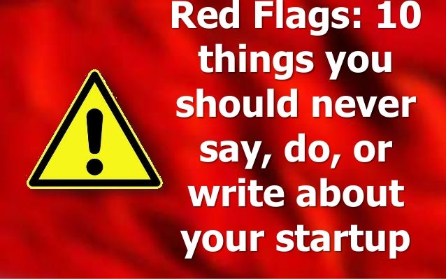 Red Flags: 10 things you should never say, do, or write about your startup