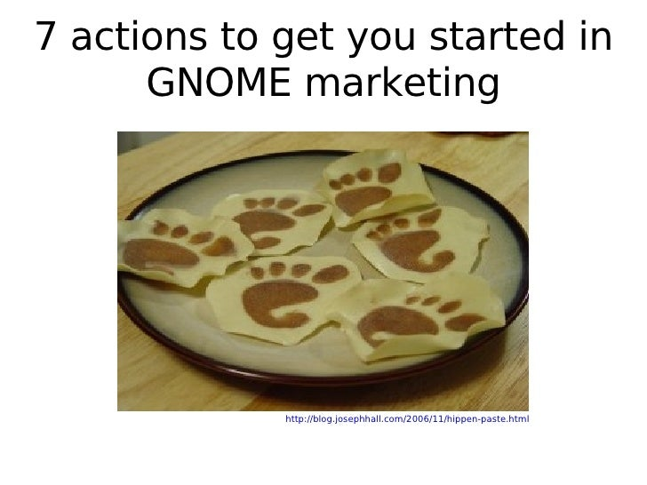 7 actions to get you started in GNOME marketing http://blog.josephhall.com/2006/11/hippen-paste.html
