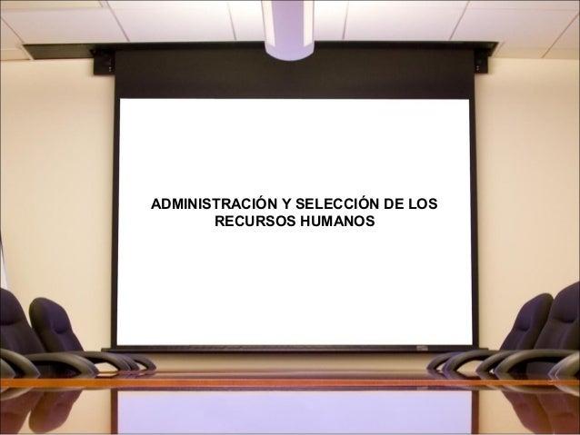ADMINISTRACIÓN Y SELECCIÓN DE LOS RECURSOS HUMANOS