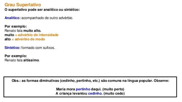 Grau Superlativo O superlativo pode ser analítico ou sintético: Analítico: acompanhado de outro advérbio. Por exemplo: Ren...