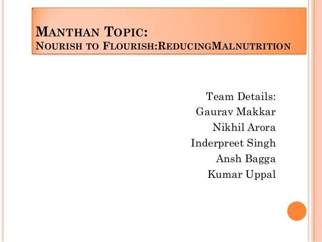 MANTHAN TOPIC: NOURISH TO FLOURISH:REDUCINGMALNUTRITION Team Details: Gaurav Makkar Nikhil Arora Inderpreet Singh Ansh Bag...