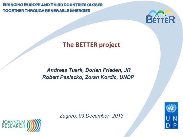 B RINGING E UROPE AND T HIRD COUNTRIES CLOSER TOGETHER THROUGH RENEWABLE E NERGIES  The BETTER project  Andreas Tuerk, Dor...