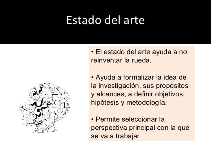 Estado del arte •  El estado del arte ayuda a no reinventar la rueda. •  Ayuda a formalizar la idea de la investigación, s...