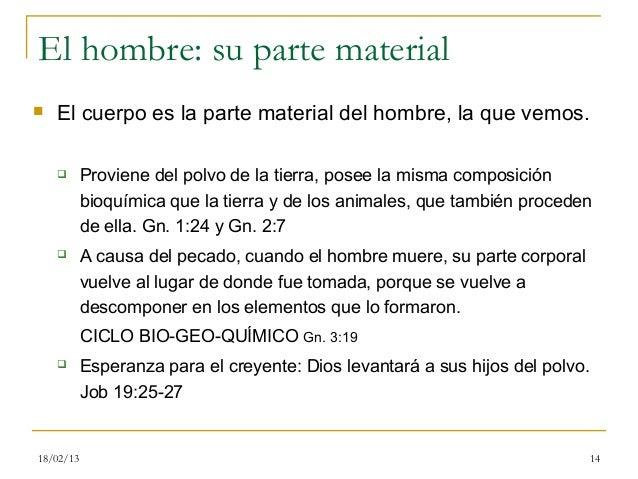 El hombre: su parte material   El cuerpo es la parte material del hombre, la que vemos.          Proviene del polvo de l...