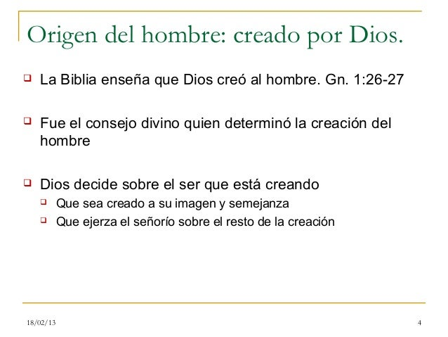 Origen del hombre: creado por Dios.   La Biblia enseña que Dios creó al hombre. Gn. 1:26-27   Fue el consejo divino quie...
