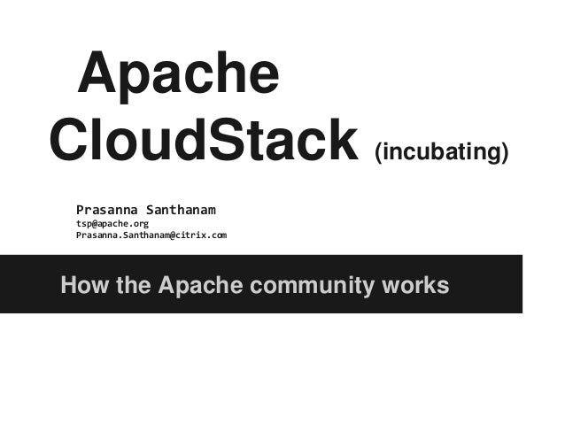 ApacheCloudStack (incubating) Prasanna Santhanam tsp@apache.org Prasanna.Santhanam@citrix.comHow the Apache community works