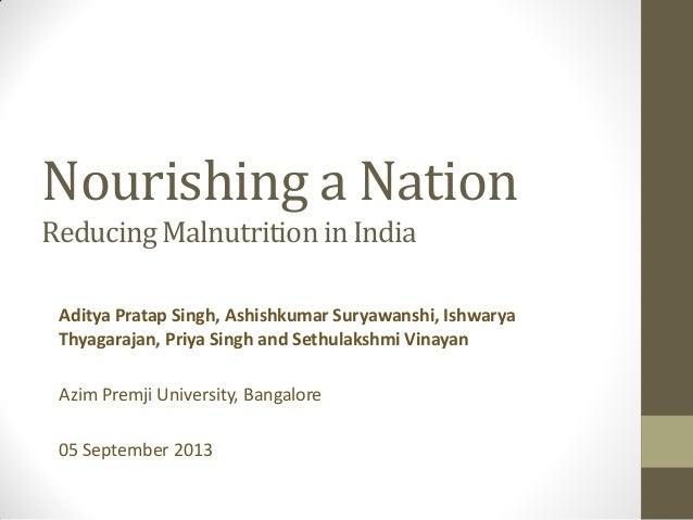Nourishing a Nation ReducingMalnutritionin India Aditya Pratap Singh, Ashishkumar Suryawanshi, Ishwarya Thyagarajan, Priya...