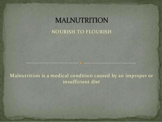 NOURISH TO FLOURISH Malnutrition is a medical condition caused by an improper or insufficient diet